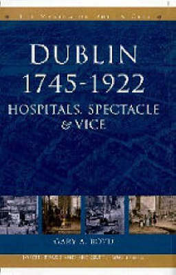 Dublin, 1745-1920: Hospitals, Spectacle and Vice - The Making of Dublin (Paperback)