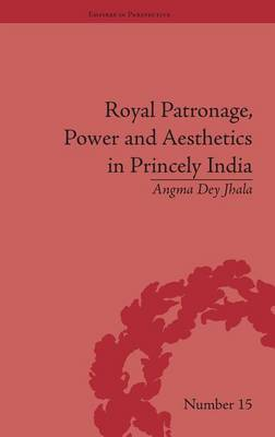Royal Patronage, Power and Aesthetics in Princely India - Empires in Perspective (Hardback)