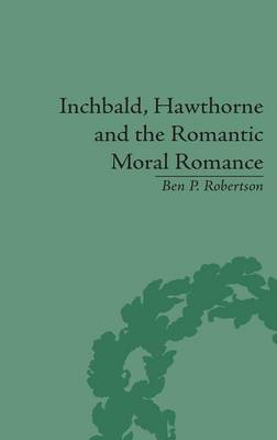 Inchbald, Hawthorne and the Romantic Moral Romance: Little Histories and Neutral Territories (Hardback)