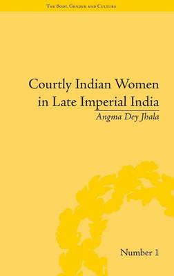 """Courtly Indian Women in Late Imperial India - """"The Body, Gender and Culture"""" (Hardback)"""