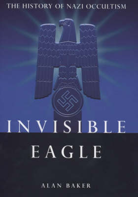 Invisible Eagle: The Hidden History of Nazi Occultism (Hardback)