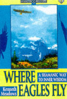 Where Eagles Fly: Shamanic Way to Inner Wisdom - Earth Quest S. (Paperback)