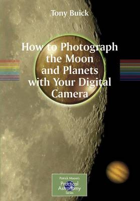 How to Photograph the Moon and Planets with Your Digital Camera - The Patrick Moore Practical Astronomy Series (Paperback)