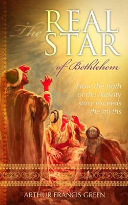 The Real Star of Bethlehem: How the Truth of the Nativity Story Exceeds the Myths (Hardback)