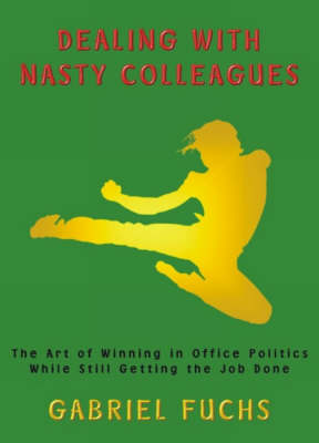 Dealing with Nasty Colleagues: The Art of Winning in Office Politics While Still Getting the Job Done (Paperback)
