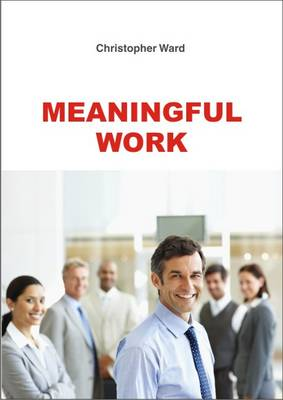 Meaningful Work: How to Find Meaning in Work, and Make Work Meaningful (Paperback)