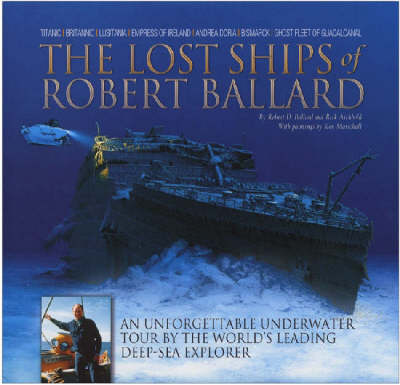 The Lost Ships of Robert Ballard: An Unforgettable Underwater Tour by the World's Leading Deep-sea Explorer (Hardback)