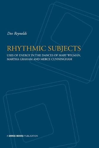 Rhythmic Subjects: Use of Energy in the Dances of Mary Wigman, Martha Graham and Merce Cunningham (Paperback)