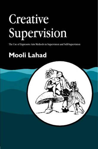 Creative Supervision: The Use of Expressive Arts Methods in Supervision and Self-Supervision - Arts Therapies (Paperback)