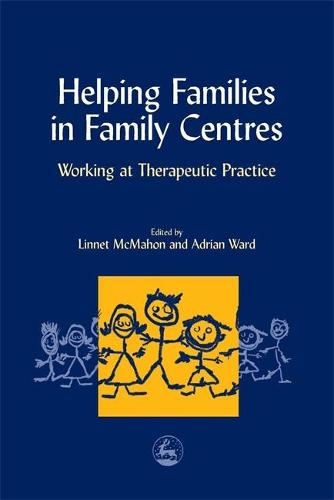Helping Families in Family Centres: Working at Therapeutic Practice (Paperback)