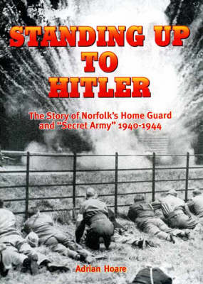Standing Up to Hitler: Story of Norfolk's Home Guard and Secret Army, 1940-44 - Local History (Paperback)
