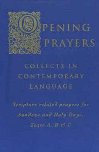 Opening Prayers: Collects in a Contemporary Language - Scripture Related Prayers for Sunday's and Holy Days, Years A, B and C (Paperback)