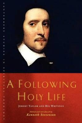 A Following Holy Life: Jeremy Taylor and His Writings - Canterbury Studies in Spiritual Theology (Paperback)