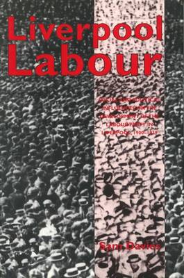 Liverpool Labour: Social and Political Influences on the Development of the Labour Party in Liverpool, 1900-1939 (Hardback)