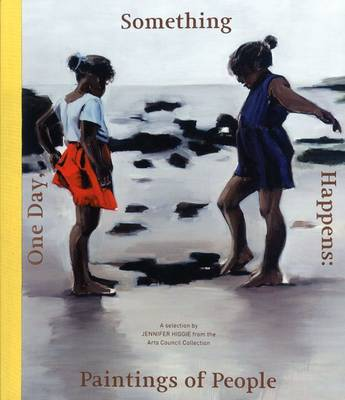 One Day, Something Happens: Paintings of People: A Selection by Jennifer Higgie from the Arts Council Collection (Paperback)