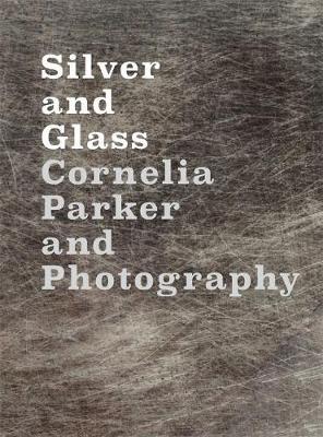 Silver and Glass: Cornelia Parker and Photography (Hardback)