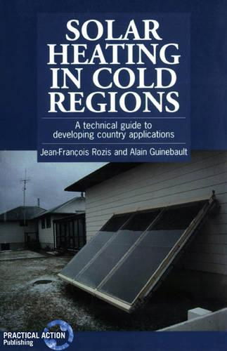Solar Heating in Cold Regions: A technical guide to developing country applications (Paperback)