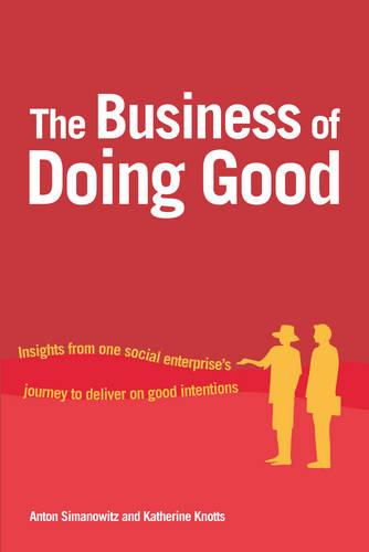 The Business of Doing Good: Insights from one social enterprise's journey to deliver on good intentions (Hardback)