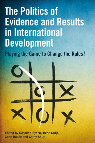 The Politics of Evidence and Results in International Development: Playing the game to change the rules? (Hardback)