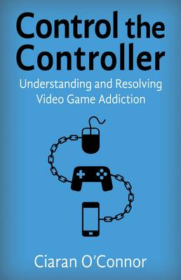 Control the Controller: Understanding and Resolving Video Game Addiction (Paperback)