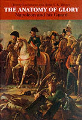 The Anatomy of Glory: Napoleon and His Guard - A Study in Leadership (Hardback)