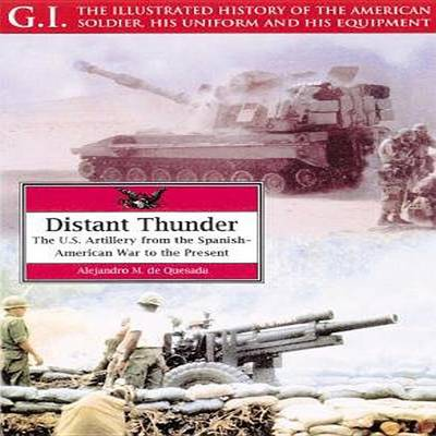 Distant Thunder: The U.S. Artillery from the Spanish-American War to the Present - G.I.: The Illustrated History of the American Soldier, His Uniform & His Equipment v. 26 (Paperback)