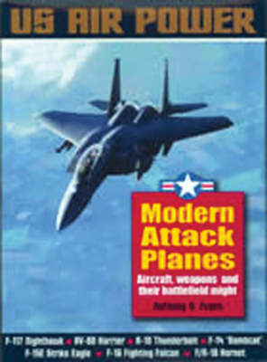 Modern Attack Planes: The Illustrated History of American Air Power the Campaigns, the Aircraft and the Men - US Air Power S. (Paperback)