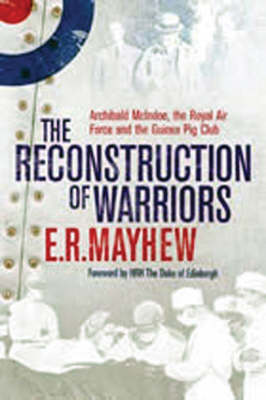 The Reconstruction of Warriors: Archibald McIndoe, the Royal Air Force and the Guinea Pig Club (Hardback)