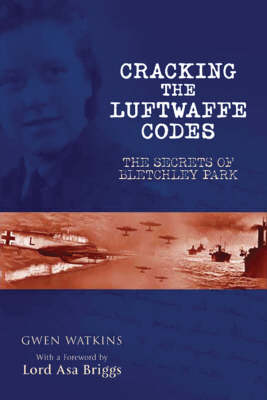 Cracking the Luftwaffe Codes: The Secrets of Bletchley Park (Hardback)