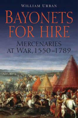 Bayonets for Hire: Mercenaries at War, 1550-1789 (Hardback)