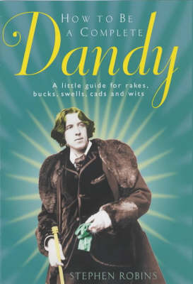 How to be a Complete Dandy: A Little Guide for Rakes, Bucks, Swells, Cads and Wits (Hardback)