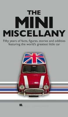 The Mini Miscellany: Fifty Years of Facts, Figures, Stories and Oddities Featuring the World's Greatest Little Car (Hardback)