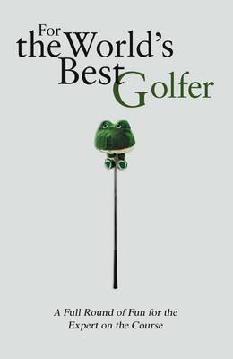 For the World's Best Golfer: A Full Round of Fun for the Expert on the Course (Hardback)