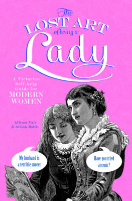 The Lost Art of Being a Lady: A Victorian Self-help Guide for Modern Women (Hardback)