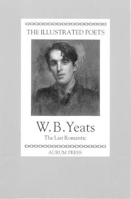 The Illustrated Poets: W. B. Yeats: The Last Romantic (Hardback)