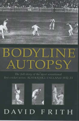 Bodyline Autopsy: The Full Story of the Most Sensational Test Cricket Series - England v Australia 1932- 3 (Hardback)