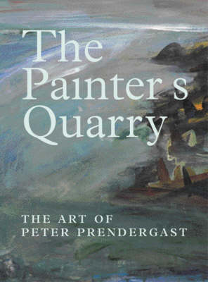 The Painter's Quarry: The Art of Peter Prendergast (Hardback)
