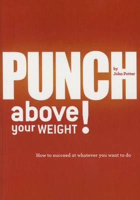 Punch Above Your Weight!: How to Succeed at Whatever You Want to Do (Paperback)