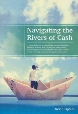 Navigating the Rivers of Cash: A Leadership and Strategy Book to Arm Ambitious Business Leaders with Inspiration, to Accelerate Growth, Shareholder Value and Wealth Whilst Creating a Sustainable Purpose in Society. (Paperback)