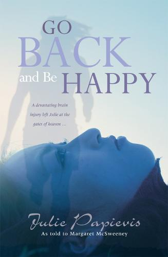Go Back and Be Happy: A devastating brain injury left Julie at the gates of heaven ... (Paperback)