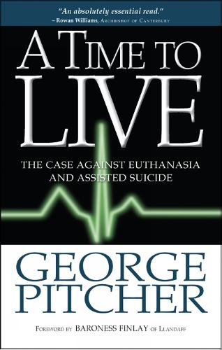 A Time to Live: The case against euthanasia and assisted suicide (Paperback)