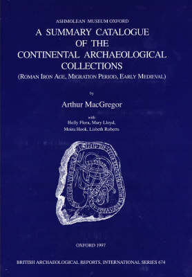 A Summary Catalogue of the Continental Archaeological Collections in the Ashmolean Museum: Roman Iron Age, Migration Period, Early Medieval - British Archaeological Reports (BAR) International Series No. 674 (Paperback)