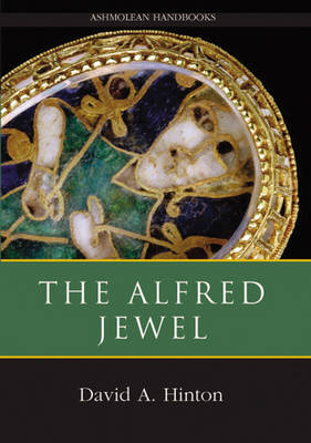 The Alfred Jewel: and Other Late Anglo-Saxon Decorated Metalwork - Ashmolean Handbooks S. (Hardback)