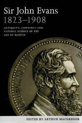 Sir John Evans 1823-1908: Antiquity, Commerce and Natural Science in the Age of Darwin (Hardback)