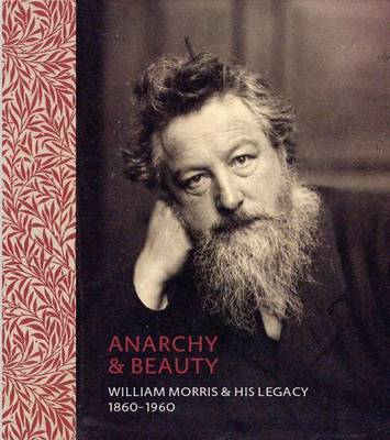 Anarchy & Beauty: William Morris and His Legacy, 1860 - 1960 (Hardback)