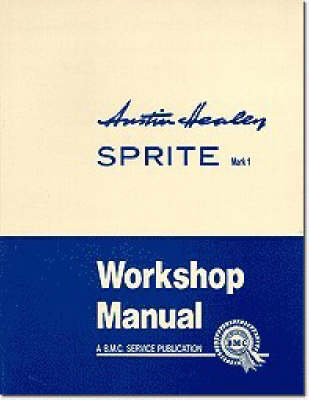 Austin Healey Sprite, Mk.I Workshop Manual: General Data and Maintenance - Covers All Components and Drawings for the Frog-eye Sprite - Official Workshop Manuals (Paperback)