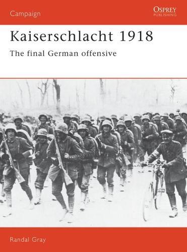 Kaiserschlacht, 1918: The Final German Offensive - Osprey Campaign S. No. 11 (Paperback)