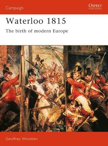 Waterloo, 1815: The Birth of Modern Europe - Osprey Military Campaign S. No. 15 (Paperback)