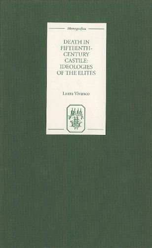 Death in Fifteenth-Century Castile: Ideologies of the Elites - Coleccion Tamesis: Serie A, Monografias v. 205 (Hardback)