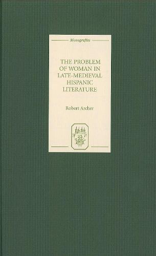 The Problem of Woman in Late-Medieval Hispanic Literature - Coleccion Tamesis: Serie A, Monografias v. 214 (Hardback)